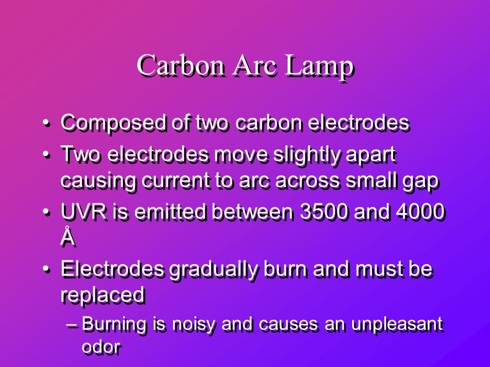 Carbon Arc Lamp Composed of two carbon electrodes Two electrodes move slightly apart causing current to arc across small gap UVR is emitted between 3500 and 4000 Å Electrodes gradually burn and must be replaced –Burning is noisy and causes an unpleasant odor Composed of two carbon electrodes Two electrodes move slightly apart causing current to arc across small gap UVR is emitted between 3500 and 4000 Å Electrodes gradually burn and must be replaced –Burning is noisy and causes an unpleasant odor