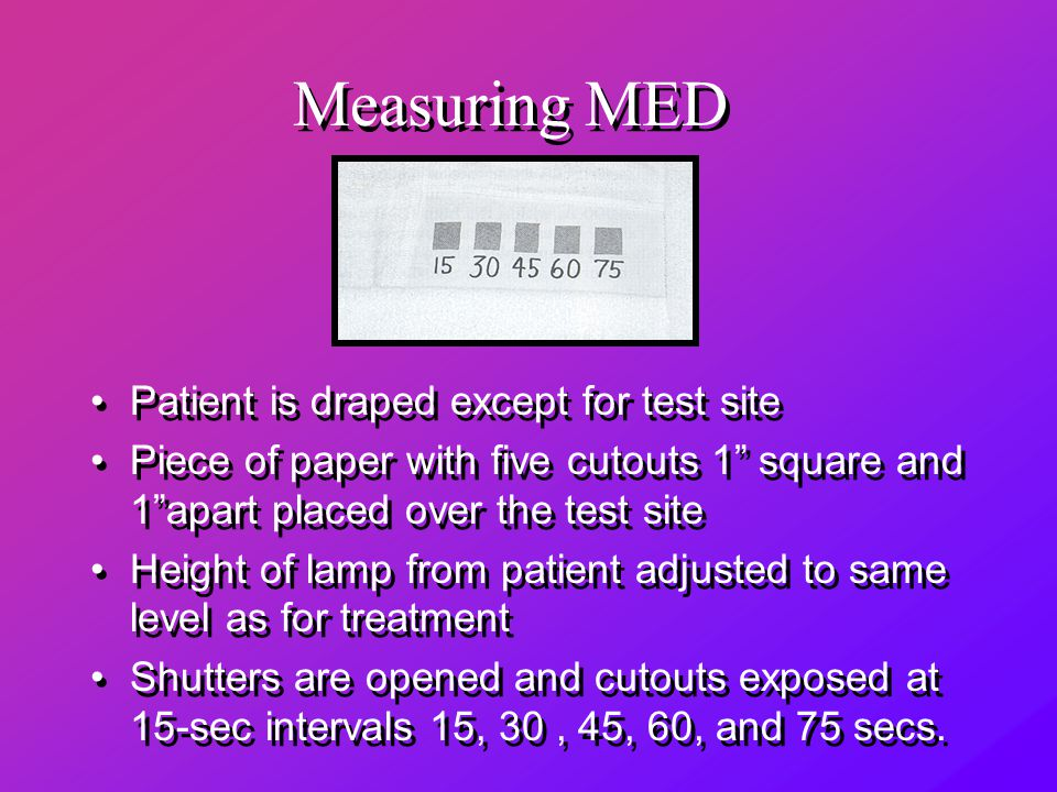 Measuring MED Patient is draped except for test site Piece of paper with five cutouts 1 square and 1 apart placed over the test site Height of lamp from patient adjusted to same level as for treatment Shutters are opened and cutouts exposed at 15-sec intervals 15, 30, 45, 60, and 75 secs.