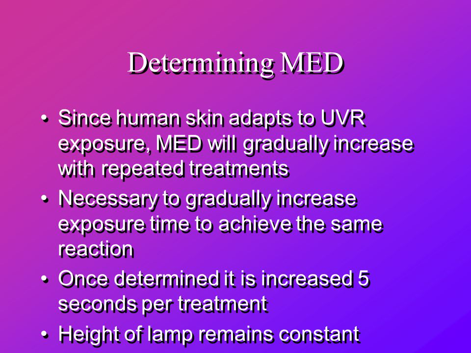 Determining MED Since human skin adapts to UVR exposure, MED will gradually increase with repeated treatments Necessary to gradually increase exposure time to achieve the same reaction Once determined it is increased 5 seconds per treatment Height of lamp remains constant Since human skin adapts to UVR exposure, MED will gradually increase with repeated treatments Necessary to gradually increase exposure time to achieve the same reaction Once determined it is increased 5 seconds per treatment Height of lamp remains constant