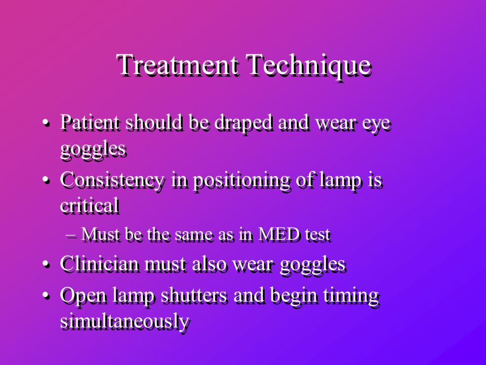 Treatment Technique Patient should be draped and wear eye goggles Consistency in positioning of lamp is critical –Must be the same as in MED test Clinician must also wear goggles Open lamp shutters and begin timing simultaneously Patient should be draped and wear eye goggles Consistency in positioning of lamp is critical –Must be the same as in MED test Clinician must also wear goggles Open lamp shutters and begin timing simultaneously