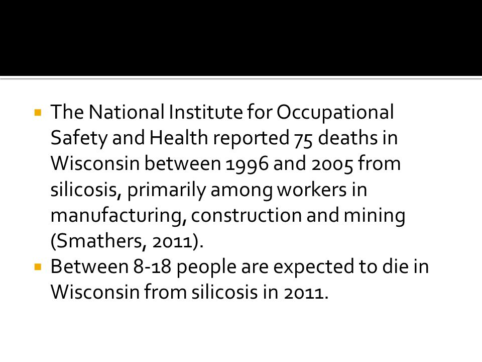  The National Institute for Occupational Safety and Health reported 75 deaths in Wisconsin between 1996 and 2005 from silicosis, primarily among workers in manufacturing, construction and mining (Smathers, 2011).