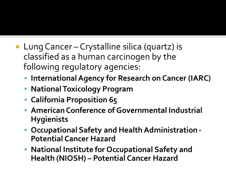  Lung Cancer – Crystalline silica (quartz) is classified as a human carcinogen by the following regulatory agencies:  International Agency for Research on Cancer (IARC)  National Toxicology Program  California Proposition 65  American Conference of Governmental Industrial Hygienists  Occupational Safety and Health Administration - Potential Cancer Hazard  National Institute for Occupational Safety and Health (NIOSH) – Potential Cancer Hazard