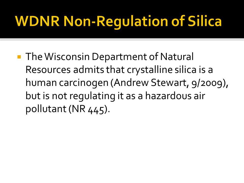  The Wisconsin Department of Natural Resources admits that crystalline silica is a human carcinogen (Andrew Stewart, 9/2009), but is not regulating it as a hazardous air pollutant (NR 445).