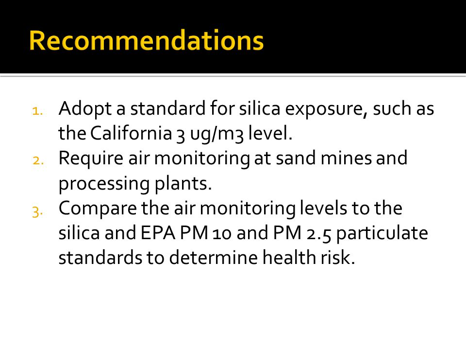 1. Adopt a standard for silica exposure, such as the California 3 ug/m3 level.