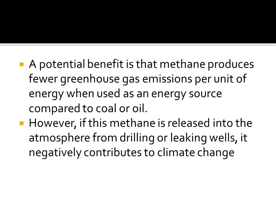  A potential benefit is that methane produces fewer greenhouse gas emissions per unit of energy when used as an energy source compared to coal or oil.