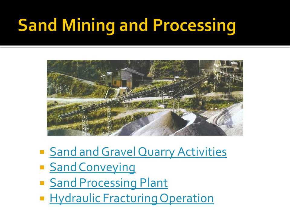  Sand and Gravel Quarry Activities Sand and Gravel Quarry Activities  Sand Conveying Sand Conveying  Sand Processing Plant Sand Processing Plant  Hydraulic Fracturing Operation Hydraulic Fracturing Operation