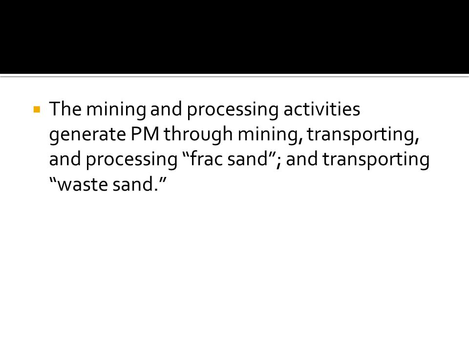  The mining and processing activities generate PM through mining, transporting, and processing frac sand ; and transporting waste sand.