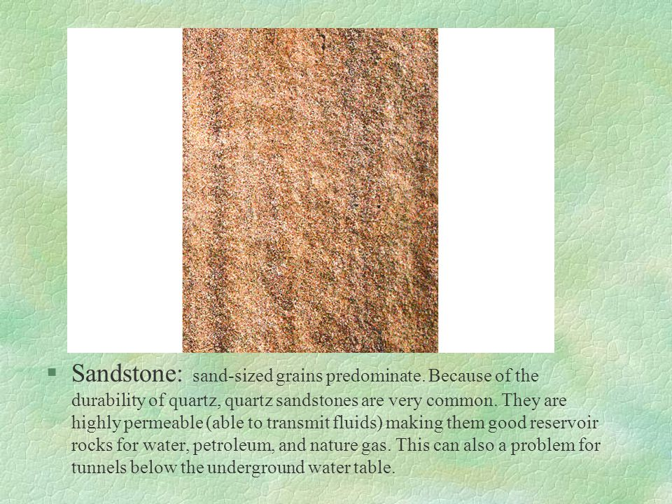§Sandstone: sand-sized grains predominate. Because of the durability of quartz, quartz sandstones are very common. They are highly permeable (able to