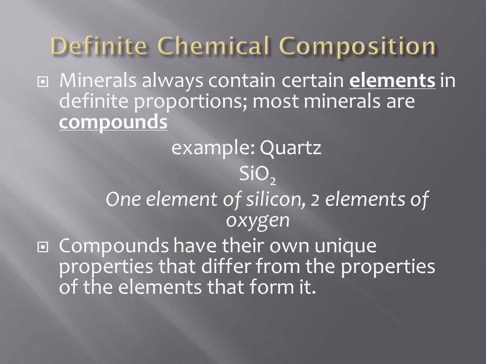  Minerals always contain certain elements in definite proportions; most minerals are compounds example: Quartz SiO 2 One element of silicon, 2 elemen