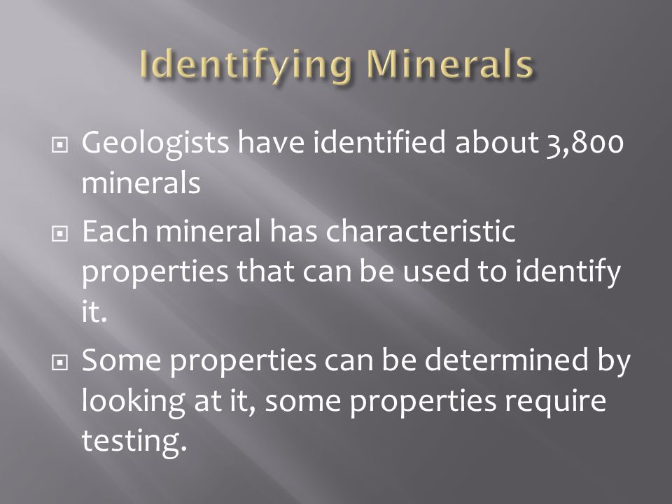  Geologists have identified about 3,800 minerals  Each mineral has characteristic properties that can be used to identify it.  Some properties can