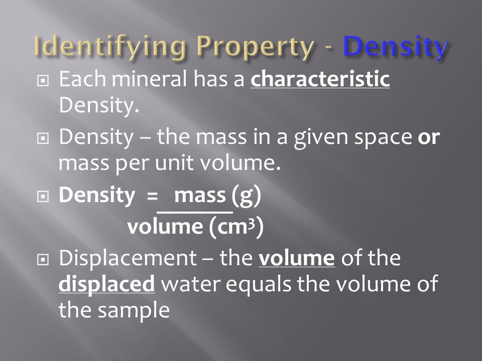  Each mineral has a characteristic Density.  Density – the mass in a given space or mass per unit volume.  Density = mass (g) volume (cm 3 )  Disp