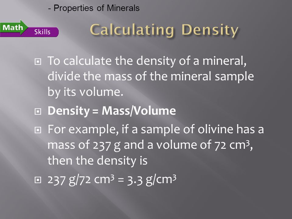  To calculate the density of a mineral, divide the mass of the mineral sample by its volume.  Density = Mass/Volume  For example, if a sample of ol
