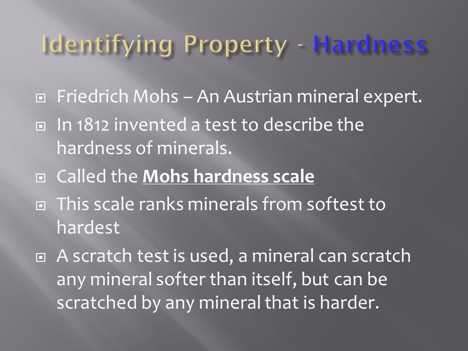  Friedrich Mohs – An Austrian mineral expert.  In 1812 invented a test to describe the hardness of minerals.  Called the Mohs hardness scale  This