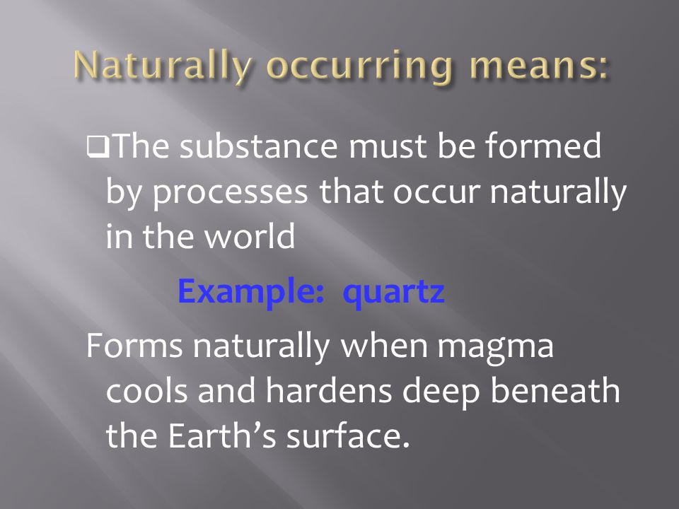  The substance must be formed by processes that occur naturally in the world Example: quartz Forms naturally when magma cools and hardens deep beneat