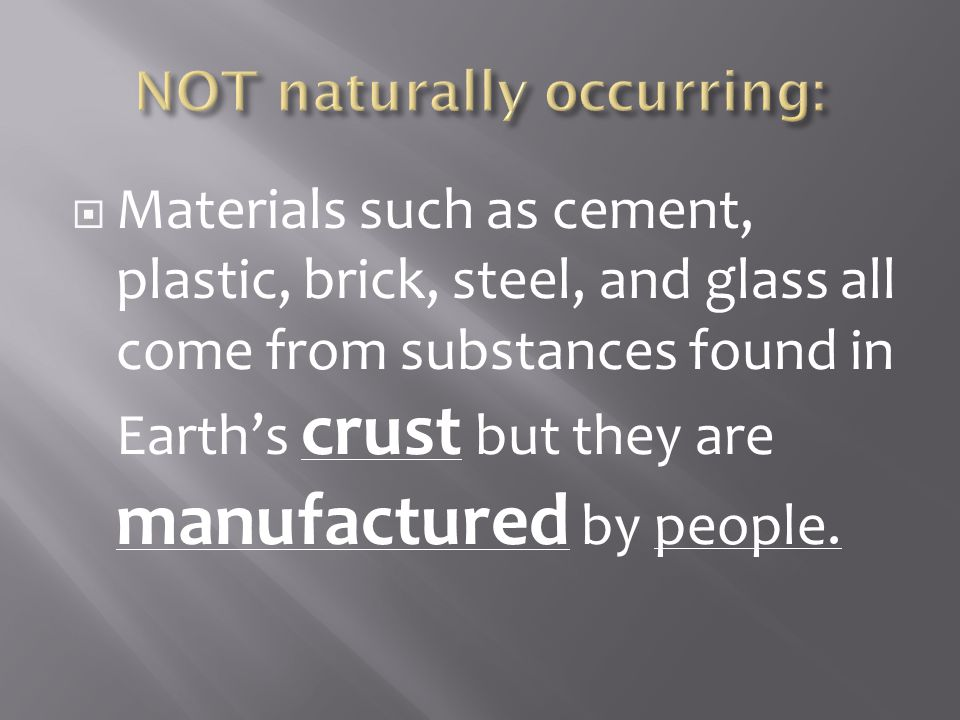  Materials such as cement, plastic, brick, steel, and glass all come from substances found in Earth's crust but they are manufactured by people.