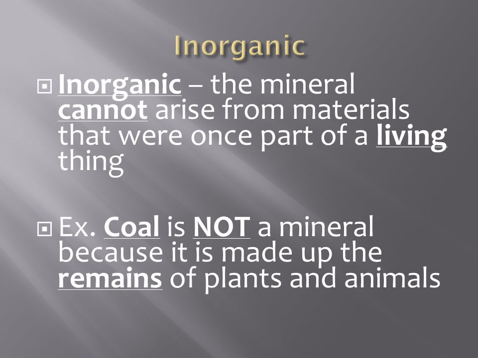  Inorganic – the mineral cannot arise from materials that were once part of a living thing  Ex.