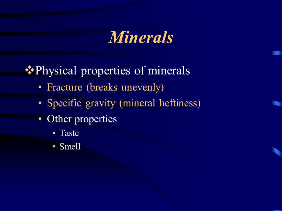 Minerals  Physical properties of minerals Fracture (breaks unevenly) Specific gravity (mineral heftiness) Other properties Taste Smell