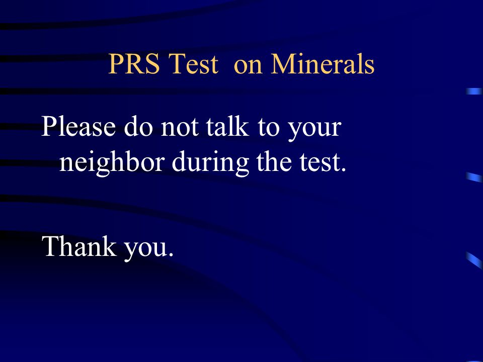 PRS Test on Minerals Please do not talk to your neighbor during the test. Thank you.
