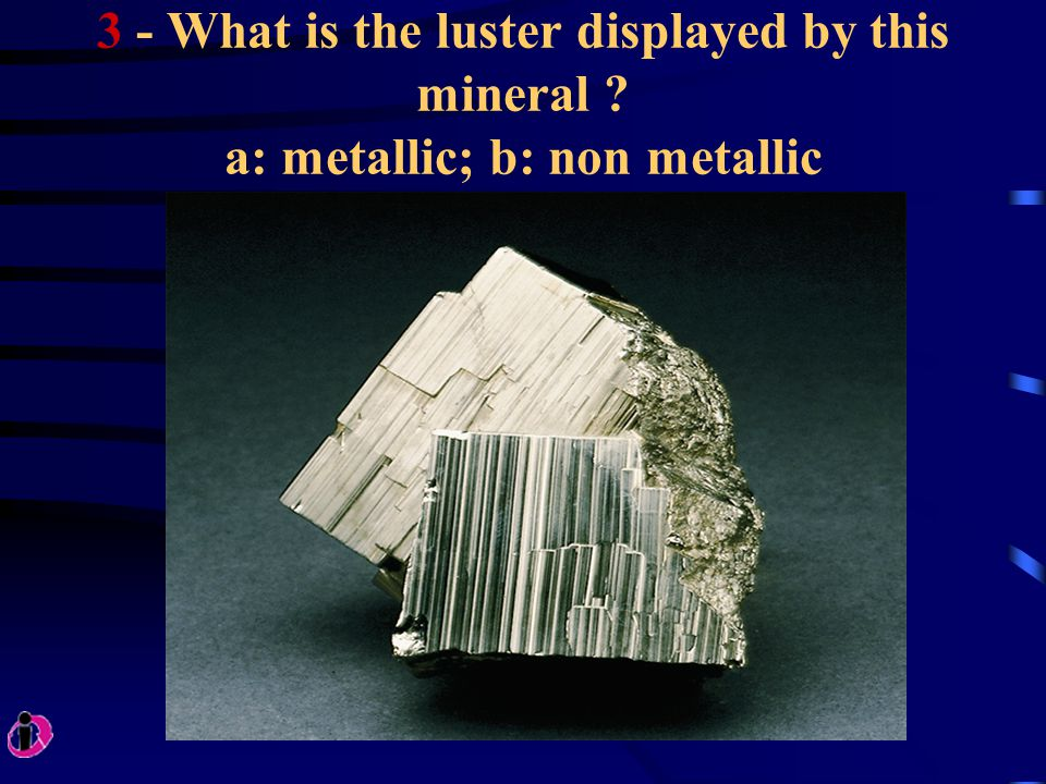 3 - What is the luster displayed by this mineral ? a: metallic; b: non metallic