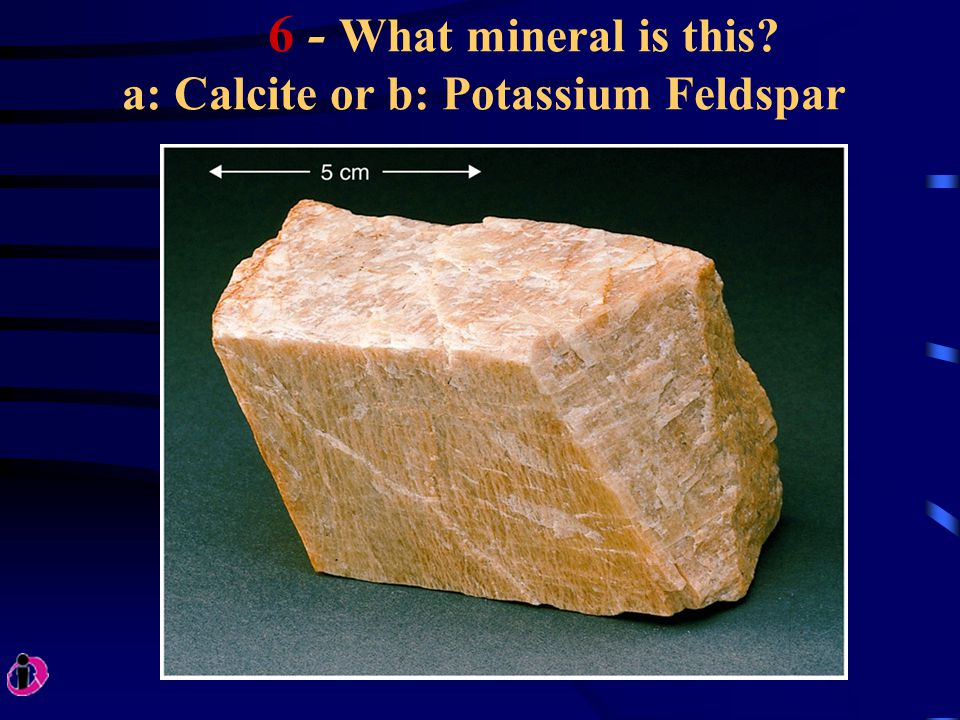 6 - What mineral is this? a: Calcite or b: Potassium Feldspar