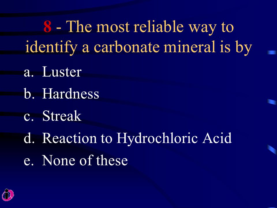 8 - The most reliable way to identify a carbonate mineral is by a.Luster b.Hardness c.Streak d.Reaction to Hydrochloric Acid e.None of these