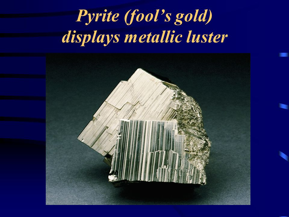Pyrite (fool's gold) displays metallic luster