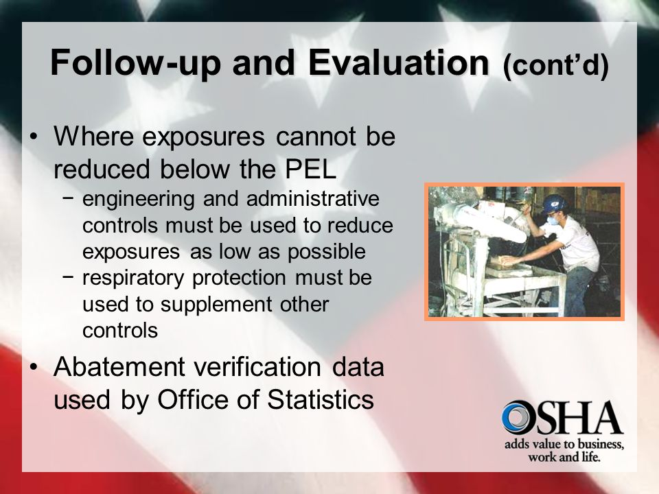 Follow-up and Evaluation (cont'd) Where exposures cannot be reduced below the PEL −engineering and administrative controls must be used to reduce exposures as low as possible −respiratory protection must be used to supplement other controls Abatement verification data used by Office of Statistics
