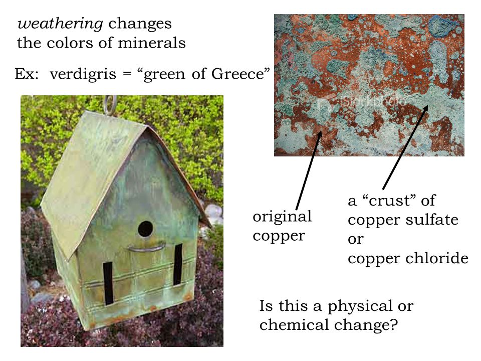 Ex: verdigris = green of Greece original copper a crust of copper sulfate or copper chloride weathering changes the colors of minerals Is this a physical or chemical change
