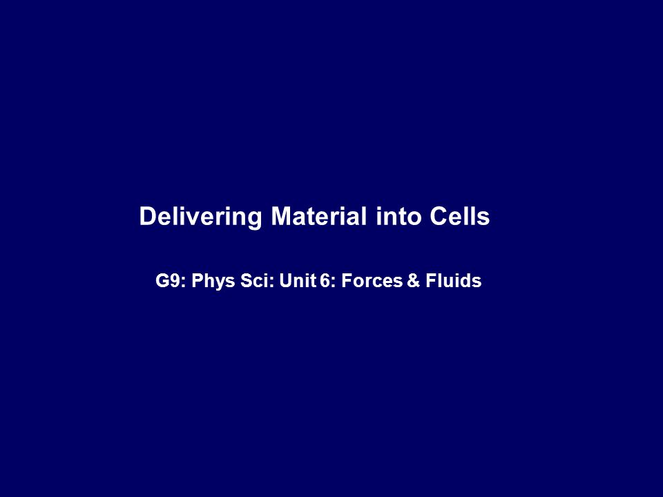 ‹#› MG Schrlau Delivering Material into Cells G9: Phys Sci: Unit 6: Forces & Fluids