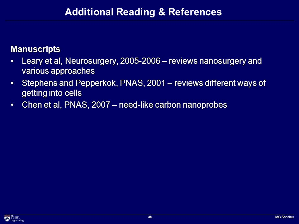 ‹#› MG Schrlau Additional Reading & References Manuscripts Leary et al, Neurosurgery, 2005-2006 – reviews nanosurgery and various approachesLeary et al, Neurosurgery, 2005-2006 – reviews nanosurgery and various approaches Stephens and Pepperkok, PNAS, 2001 – reviews different ways of getting into cellsStephens and Pepperkok, PNAS, 2001 – reviews different ways of getting into cells Chen et al, PNAS, 2007 – need-like carbon nanoprobesChen et al, PNAS, 2007 – need-like carbon nanoprobes