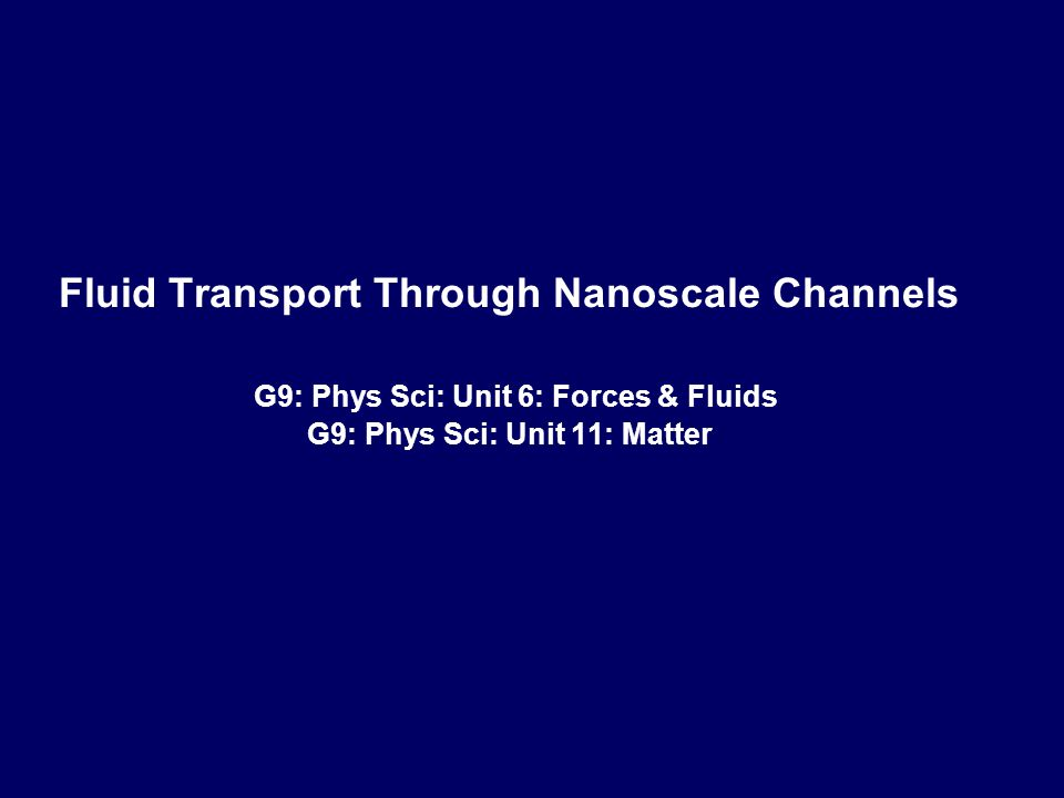 ‹#› MG Schrlau Fluid Transport Through Nanoscale Channels G9: Phys Sci: Unit 6: Forces & Fluids G9: Phys Sci: Unit 11: Matter