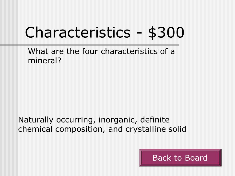 Characteristics - $200 A mineral is always a(n) ______________ because it has a definite volume and shape. solid Back to Board