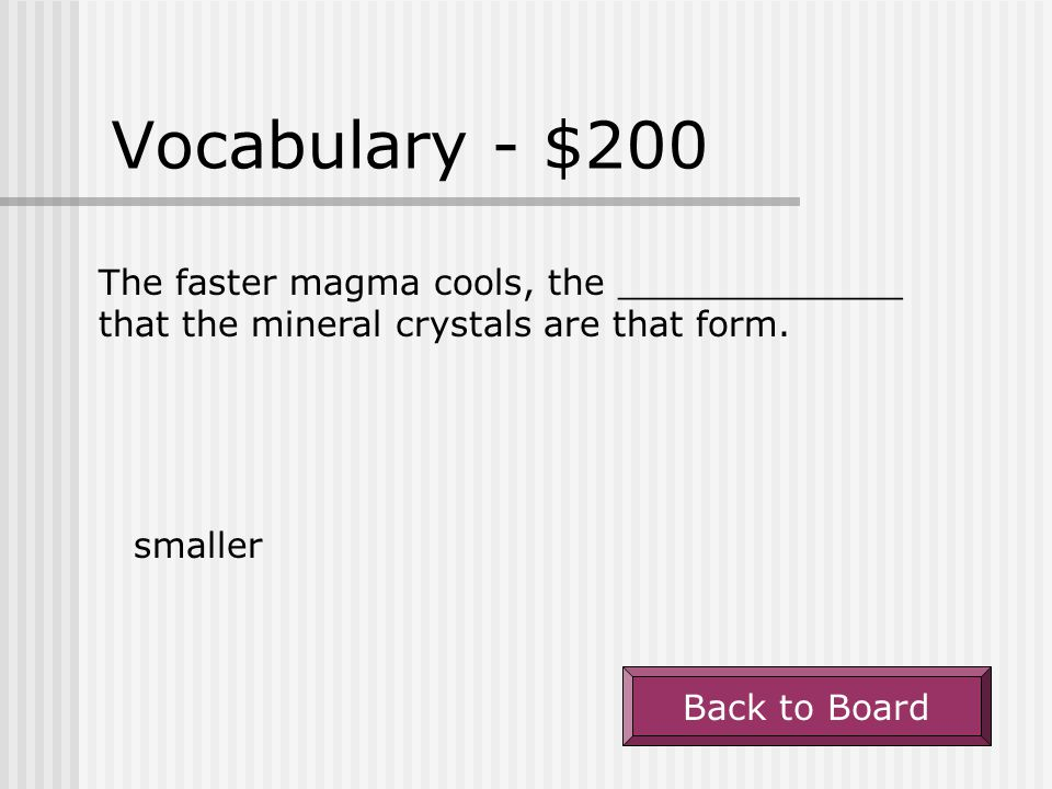 Vocabulary - $100 Magma that cools slowly below the surface forms _________ crystals. large Back to Board