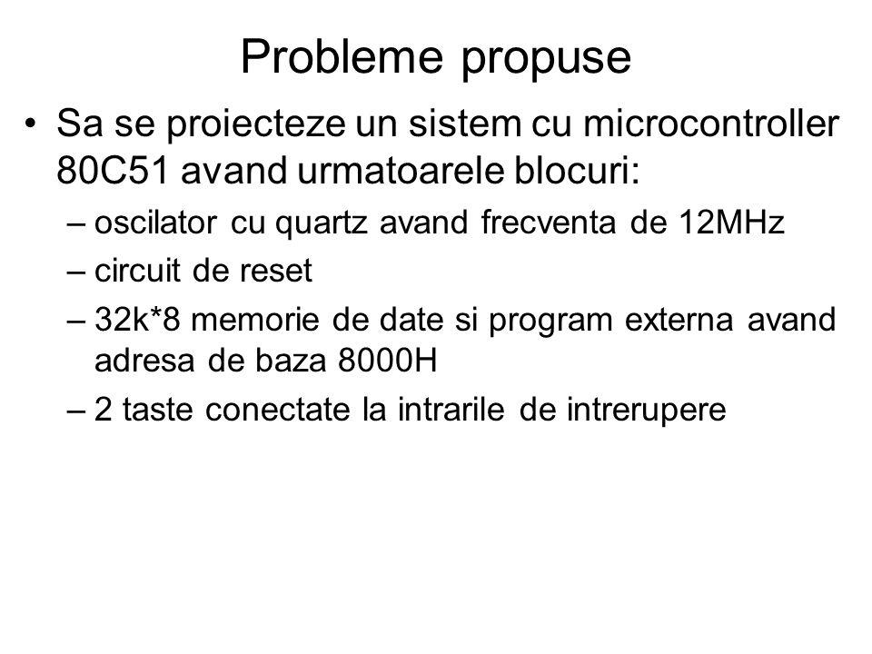 Probleme propuse Sa se proiecteze un sistem cu microcontroller 80C51 avand urmatoarele blocuri: –oscilator cu quartz avand frecventa de 12MHz –circuit de reset –32k*8 memorie de date si program externa avand adresa de baza 8000H –2 taste conectate la intrarile de intrerupere