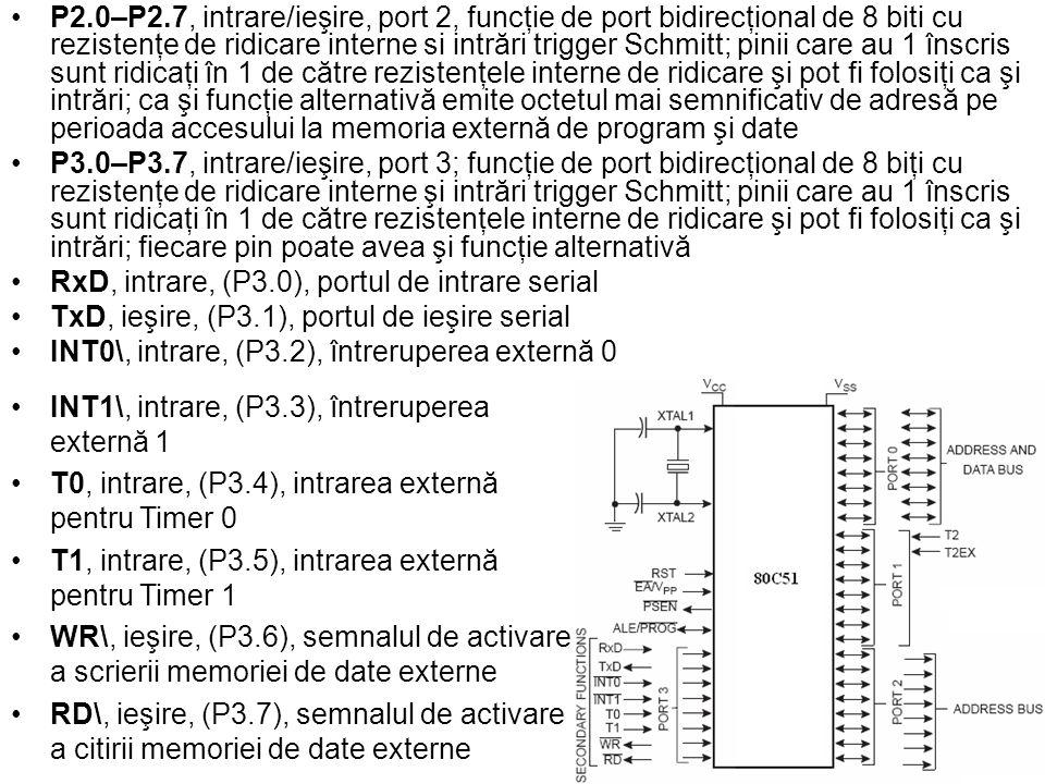 P2.0–P2.7, intrare/ieşire, port 2, funcţie de port bidirecţional de 8 biti cu rezistenţe de ridicare interne si intrări trigger Schmitt; pinii care au 1 înscris sunt ridicaţi în 1 de către rezistenţele interne de ridicare şi pot fi folosiţi ca şi intrări; ca şi funcţie alternativă emite octetul mai semnificativ de adresă pe perioada accesului la memoria externă de program şi date P3.0–P3.7, intrare/ieşire, port 3; funcţie de port bidirecţional de 8 biţi cu rezistenţe de ridicare interne şi intrări trigger Schmitt; pinii care au 1 înscris sunt ridicaţi în 1 de către rezistenţele interne de ridicare şi pot fi folosiţi ca şi intrări; fiecare pin poate avea şi funcţie alternativă RxD, intrare, (P3.0), portul de intrare serial TxD, ieşire, (P3.1), portul de ieşire serial INT0\, intrare, (P3.2), întreruperea externă 0 INT1\, intrare, (P3.3), întreruperea externă 1 T0, intrare, (P3.4), intrarea externă pentru Timer 0 T1, intrare, (P3.5), intrarea externă pentru Timer 1 WR\, ieşire, (P3.6), semnalul de activare a scrierii memoriei de date externe RD\, ieşire, (P3.7), semnalul de activare a citirii memoriei de date externe
