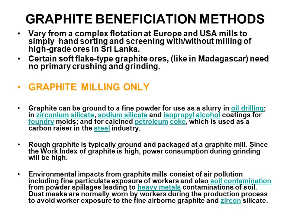 GRAPHITE BENEFICIATION METHODS Vary from a complex flotation at Europe and USA mills to simply hand sorting and screening with/without milling of high-grade ores in Sri Lanka.