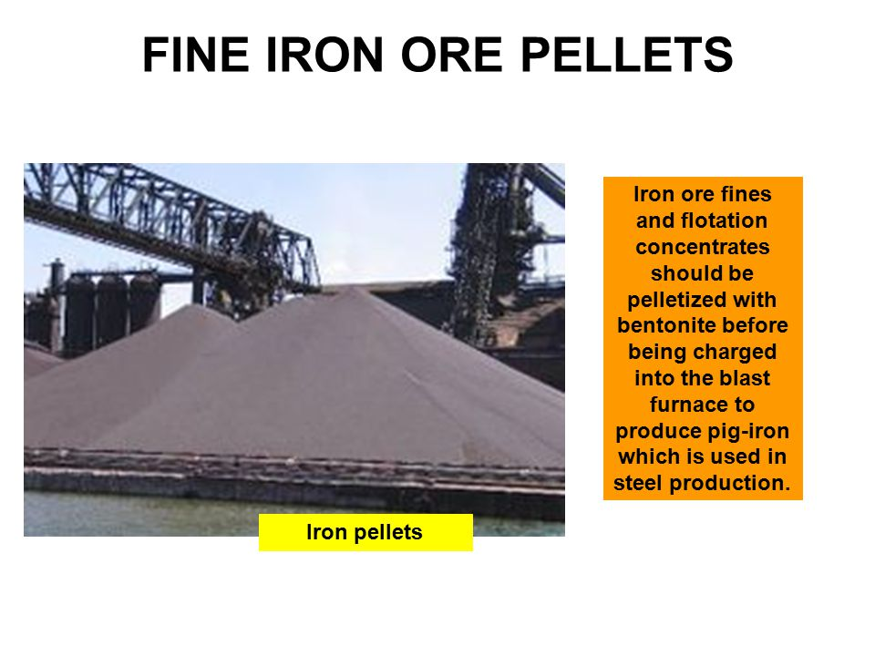 FINE IRON ORE PELLETS Iron ore fines and flotation concentrates should be pelletized with bentonite before being charged into the blast furnace to produce pig-iron which is used in steel production.