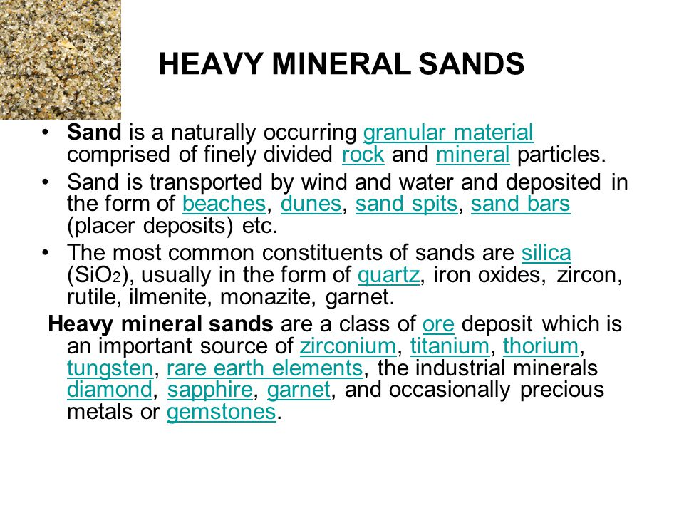 HEAVY MINERAL SANDS Sand is a naturally occurring granular material comprised of finely divided rock and mineral particles.granular materialrockmineral Sand is transported by wind and water and deposited in the form of beaches, dunes, sand spits, sand bars (placer deposits) etc.beachesdunessand spitssand bars The most common constituents of sands are silica (SiO 2 ), usually in the form of quartz, iron oxides, zircon, rutile, ilmenite, monazite, garnet.silicaquartz Heavy mineral sands are a class of ore deposit which is an important source of zirconium, titanium, thorium, tungsten, rare earth elements, the industrial minerals diamond, sapphire, garnet, and occasionally precious metals or gemstones.orezirconiumtitaniumthorium tungstenrare earth elements diamondsapphiregarnetgemstones