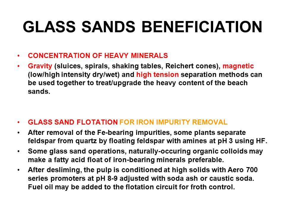 GLASS SANDS BENEFICIATION CONCENTRATION OF HEAVY MINERALS Gravity (sluices, spirals, shaking tables, Reichert cones), magnetic (low/high intensity dry/wet) and high tension separation methods can be used together to treat/upgrade the heavy content of the beach sands.