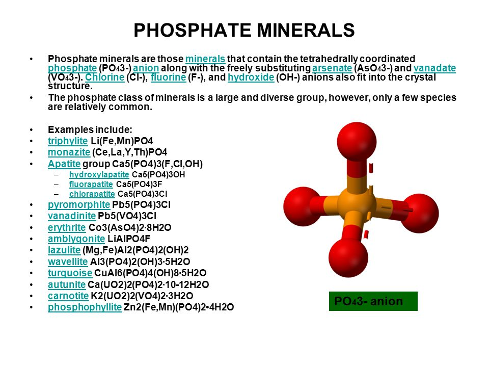 PHOSPHATE MINERALS Phosphate minerals are those minerals that contain the tetrahedrally coordinated phosphate (PO 4 3-) anion along with the freely substituting arsenate (AsO 4 3-) and vanadate (VO 4 3-).