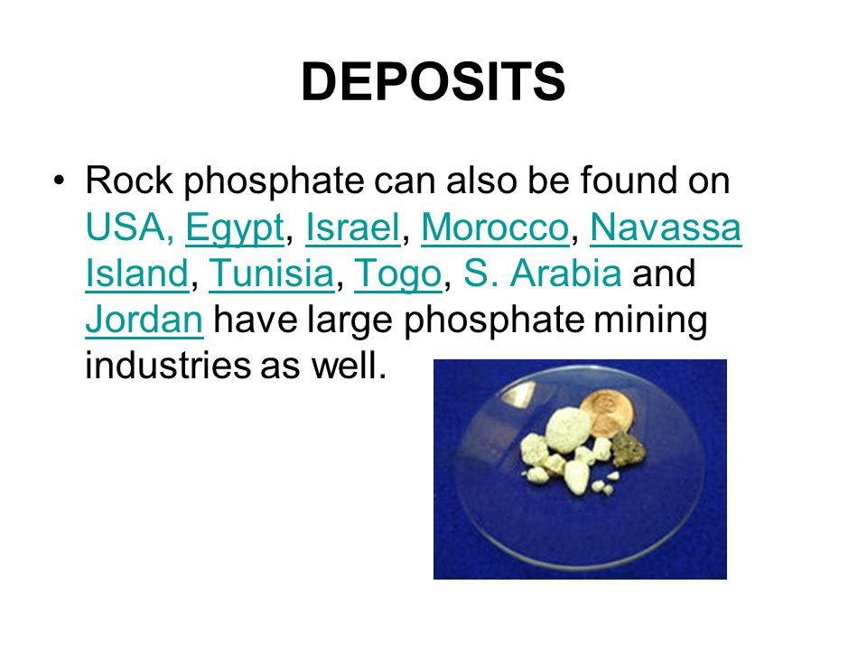 DEPOSITS Rock phosphate can also be found on USA, Egypt, Israel, Morocco, Navassa Island, Tunisia, Togo, S.