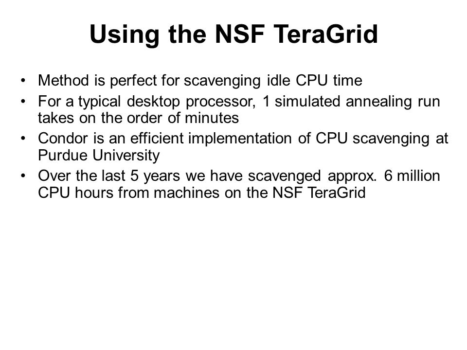 Using the NSF TeraGrid Method is perfect for scavenging idle CPU time For a typical desktop processor, 1 simulated annealing run takes on the order of