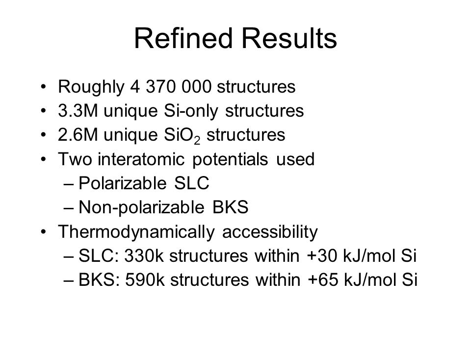 Refined Results Roughly 4 370 000 structures 3.3M unique Si-only structures 2.6M unique SiO 2 structures Two interatomic potentials used –Polarizable
