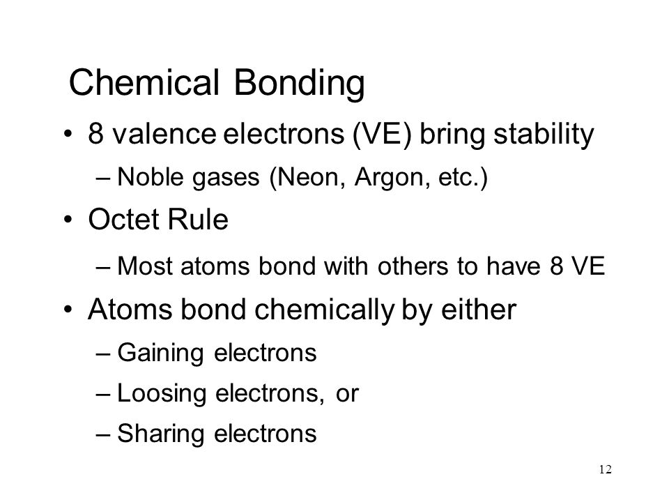 12 Chemical Bonding 8 valence electrons (VE) bring stability –Noble gases (Neon, Argon, etc.) Octet Rule –Most atoms bond with others to have 8 VE Atoms bond chemically by either –Gaining electrons –Loosing electrons, or –Sharing electrons