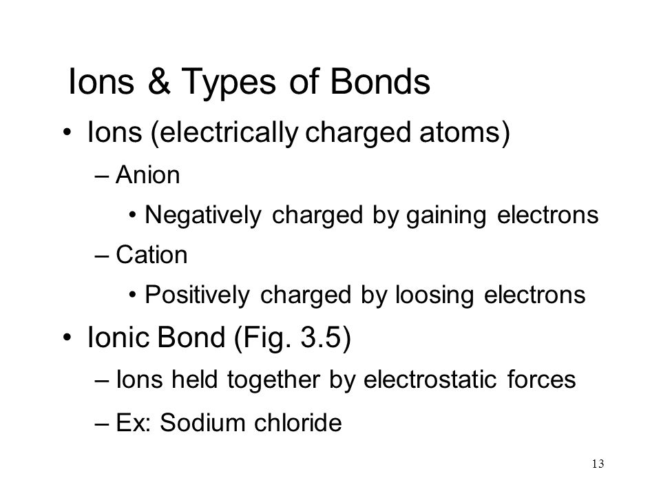 13 Ions & Types of Bonds Ions (electrically charged atoms) –Anion Negatively charged by gaining electrons –Cation Positively charged by loosing electrons Ionic Bond (Fig.
