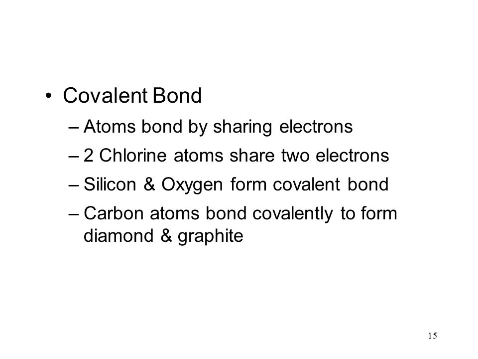 15 Covalent Bond –Atoms bond by sharing electrons –2 Chlorine atoms share two electrons –Silicon & Oxygen form covalent bond –Carbon atoms bond covale