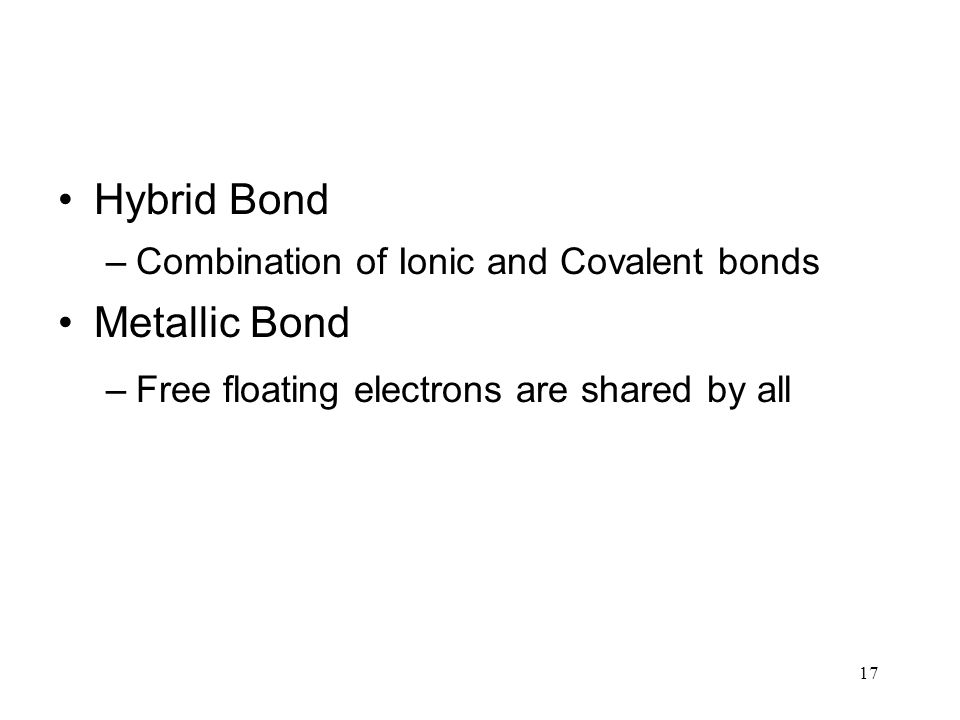 17 Hybrid Bond –Combination of Ionic and Covalent bonds Metallic Bond –Free floating electrons are shared by all