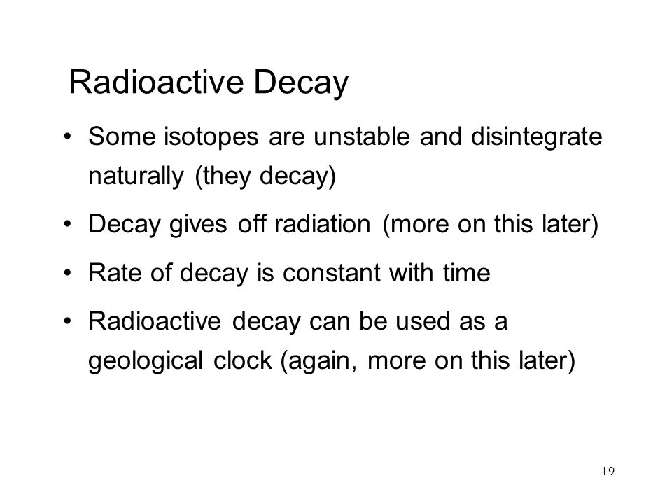 19 Radioactive Decay Some isotopes are unstable and disintegrate naturally (they decay) Decay gives off radiation (more on this later) Rate of decay is constant with time Radioactive decay can be used as a geological clock (again, more on this later)