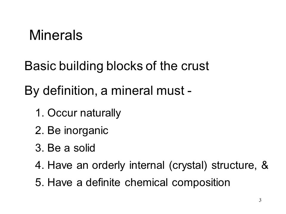 3 Minerals Basic building blocks of the crust By definition, a mineral must - 1. Occur naturally 2. Be inorganic 3. Be a solid 4. Have an orderly inte