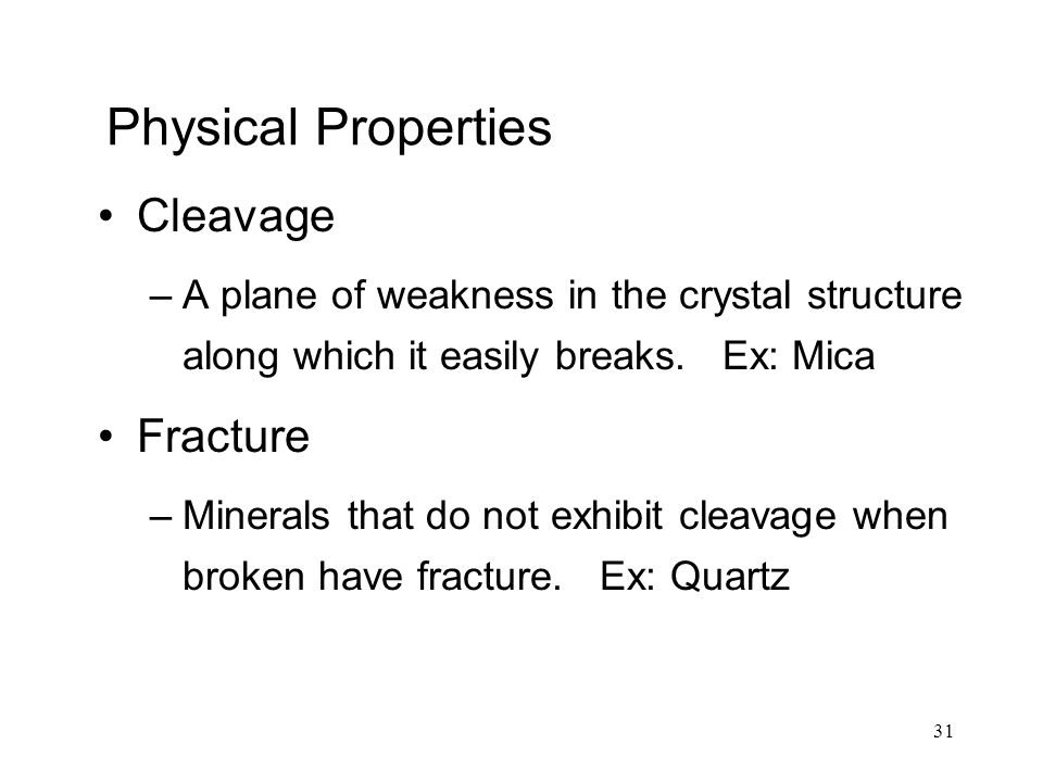 31 Physical Properties Cleavage –A plane of weakness in the crystal structure along which it easily breaks. Ex: Mica Fracture –Minerals that do not ex